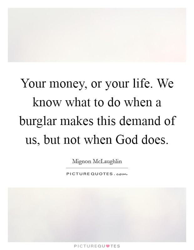 Your money, or your life. We know what to do when a burglar makes this demand of us, but not when God does Picture Quote #1