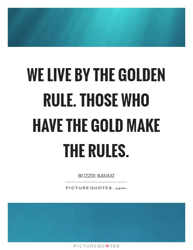 We live by the Golden Rule. Those who have the gold make the rules Picture Quote #1