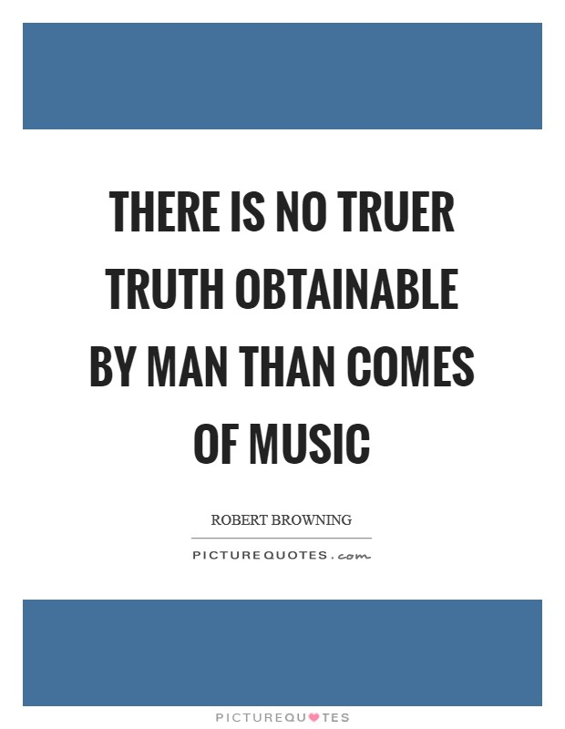 There is no truer truth obtainable by Man than comes of music Picture Quote #1