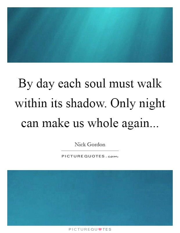 By day each soul must walk within its shadow. Only night can make us whole again Picture Quote #1