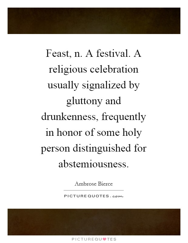Feast, n. A festival. A religious celebration usually signalized by gluttony and drunkenness, frequently in honor of some holy person distinguished for abstemiousness Picture Quote #1