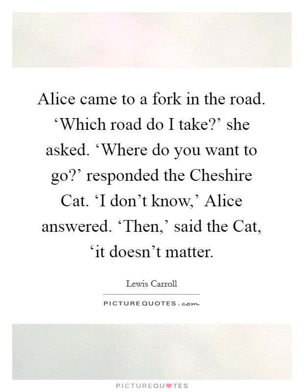 Alice came to a fork in the road. 'Which road do I take?' she asked. 'Where do you want to go?' responded the Cheshire Cat. 'I don't know,' Alice answered. 'Then,' said the Cat, 'it doesn't matter Picture Quote #1