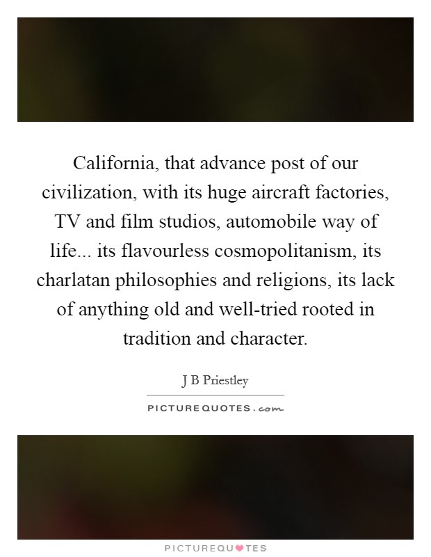 California, that advance post of our civilization, with its huge aircraft factories, TV and film studios, automobile way of life... its flavourless cosmopolitanism, its charlatan philosophies and religions, its lack of anything old and well-tried rooted in tradition and character Picture Quote #1