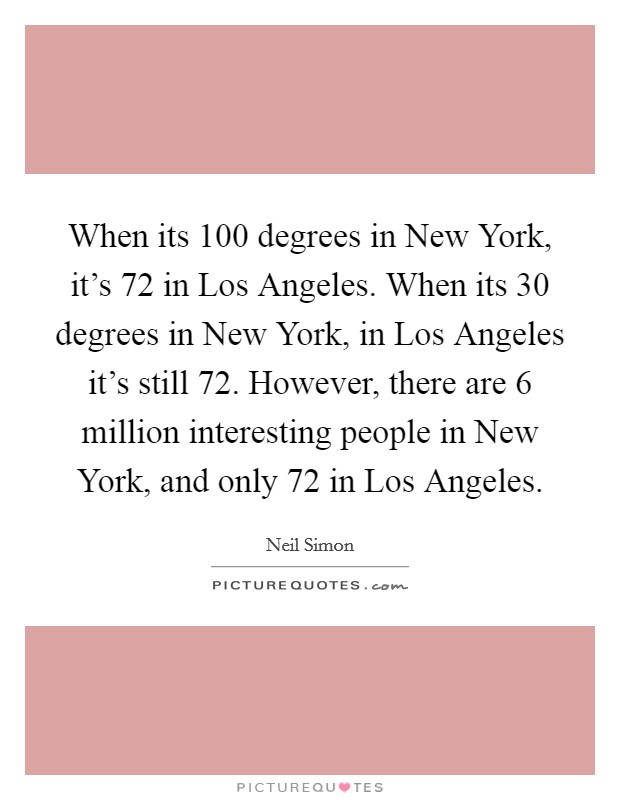 When its 100 degrees in New York, it's 72 in Los Angeles. When its 30 degrees in New York, in Los Angeles it's still 72. However, there are 6 million interesting people in New York, and only 72 in Los Angeles Picture Quote #1
