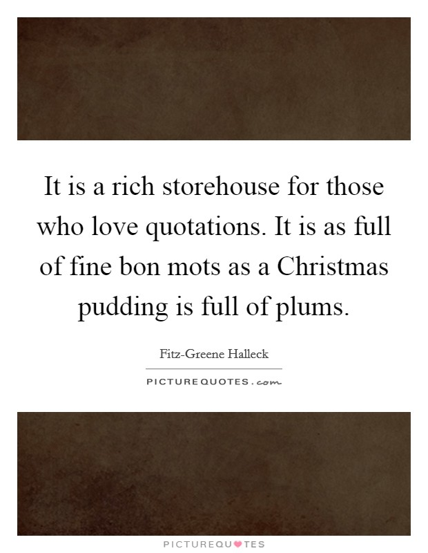 It is a rich storehouse for those who love quotations. It is as full of fine bon mots as a Christmas pudding is full of plums Picture Quote #1