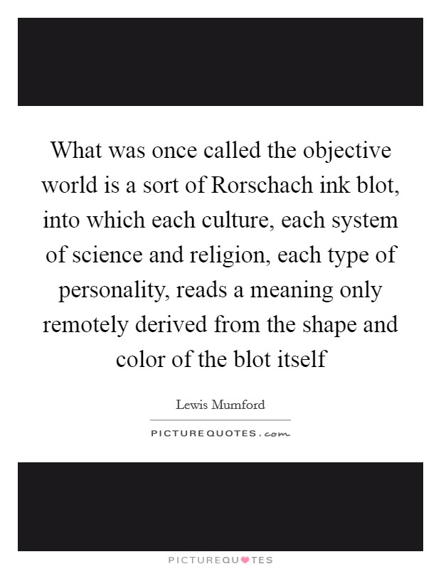 What was once called the objective world is a sort of Rorschach ink blot, into which each culture, each system of science and religion, each type of personality, reads a meaning only remotely derived from the shape and color of the blot itself Picture Quote #1