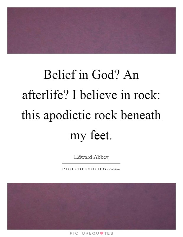 Belief in God? An afterlife? I believe in rock: this apodictic rock beneath my feet Picture Quote #1