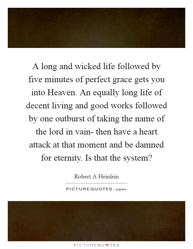 A long and wicked life followed by five minutes of perfect grace gets you into Heaven. An equally long life of decent living and good works followed by one outburst of taking the name of the lord in vain- then have a heart attack at that moment and be damned for eternity. Is that the system? Picture Quote #1