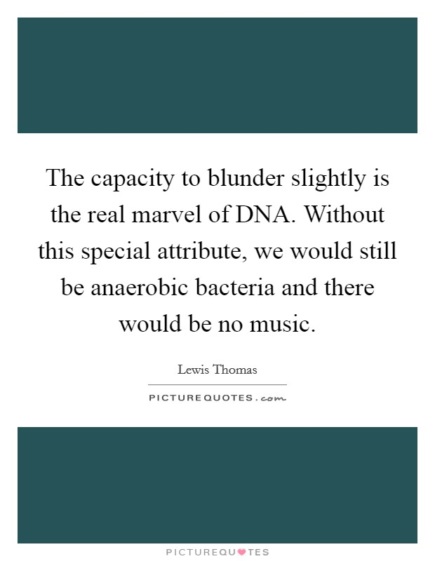 The capacity to blunder slightly is the real marvel of DNA. Without this special attribute, we would still be anaerobic bacteria and there would be no music Picture Quote #1