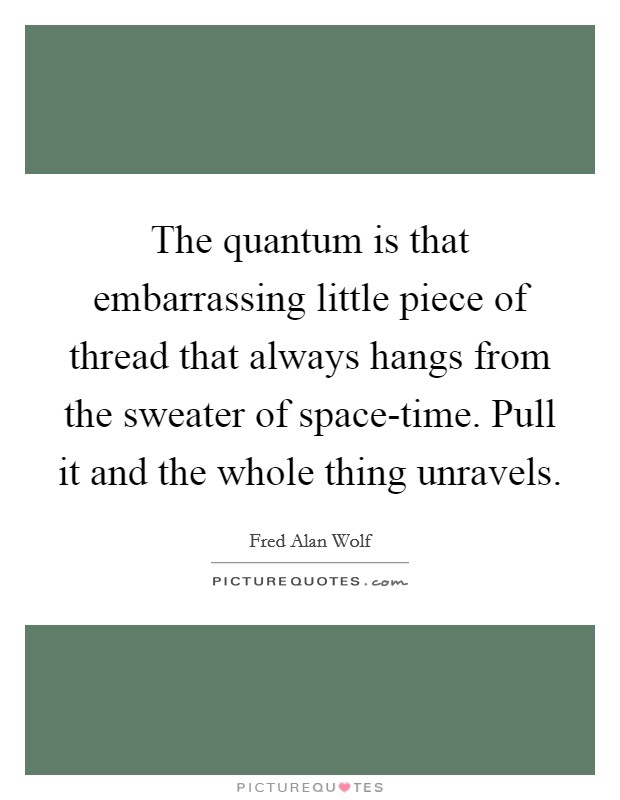 The quantum is that embarrassing little piece of thread that always hangs from the sweater of space-time. Pull it and the whole thing unravels Picture Quote #1