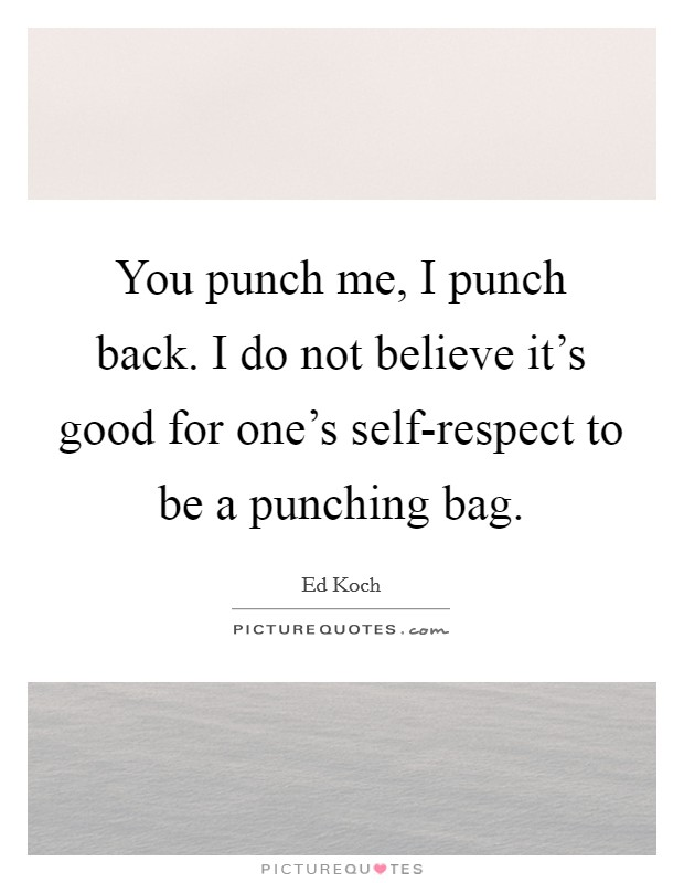 You punch me, I punch back. I do not believe it's good for one's self-respect to be a punching bag Picture Quote #1