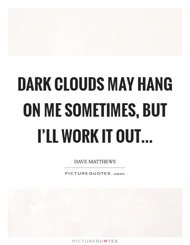 Dark clouds may hang on me sometimes, but I'll work it out Picture Quote #1