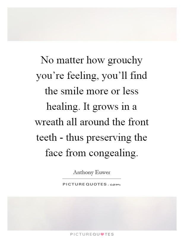 No matter how grouchy you're feeling, you'll find the smile more or less healing. It grows in a wreath all around the front teeth - thus preserving the face from congealing Picture Quote #1