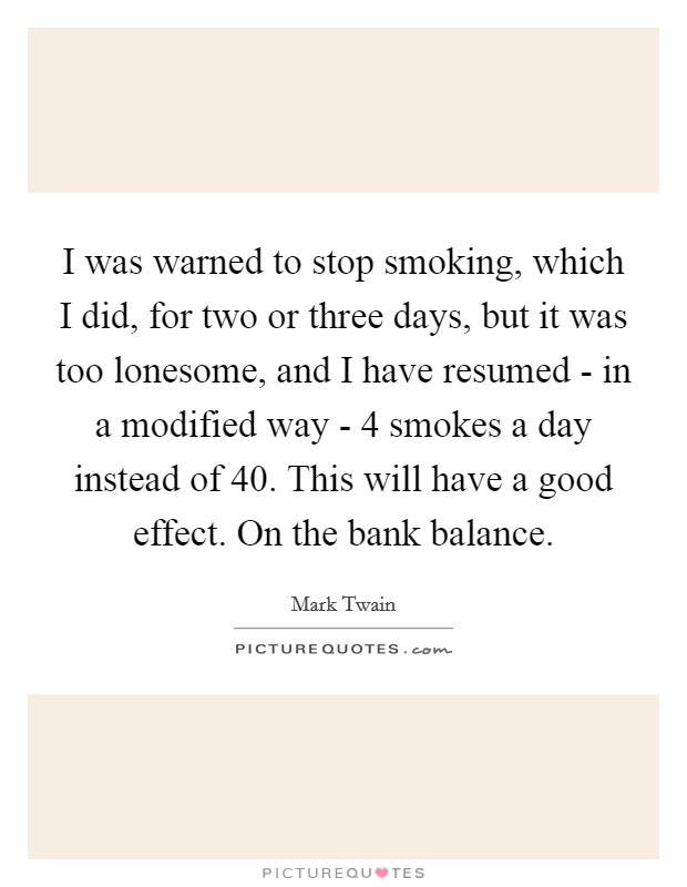 I was warned to stop smoking, which I did, for two or three days, but it was too lonesome, and I have resumed - in a modified way - 4 smokes a day instead of 40. This will have a good effect. On the bank balance Picture Quote #1