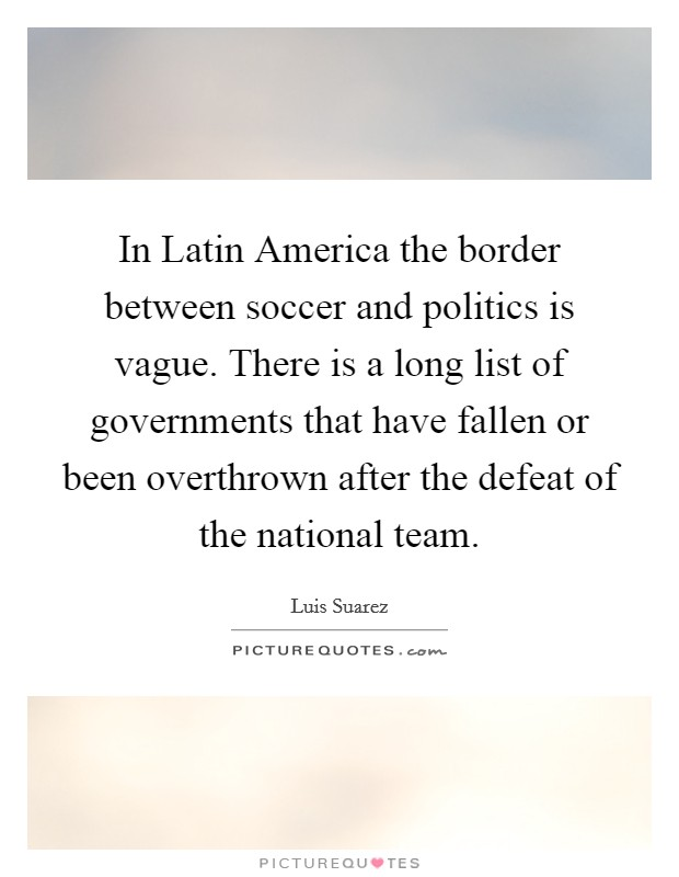 In Latin America the border between soccer and politics is vague. There is a long list of governments that have fallen or been overthrown after the defeat of the national team Picture Quote #1