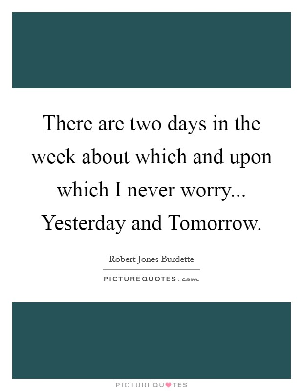 There are two days in the week about which and upon which I never worry... Yesterday and Tomorrow Picture Quote #1