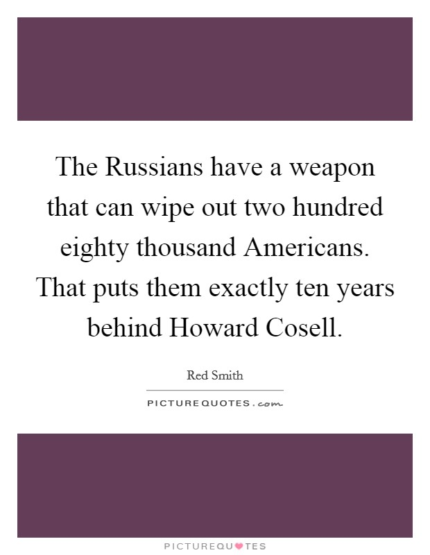 The Russians have a weapon that can wipe out two hundred eighty thousand Americans. That puts them exactly ten years behind Howard Cosell Picture Quote #1