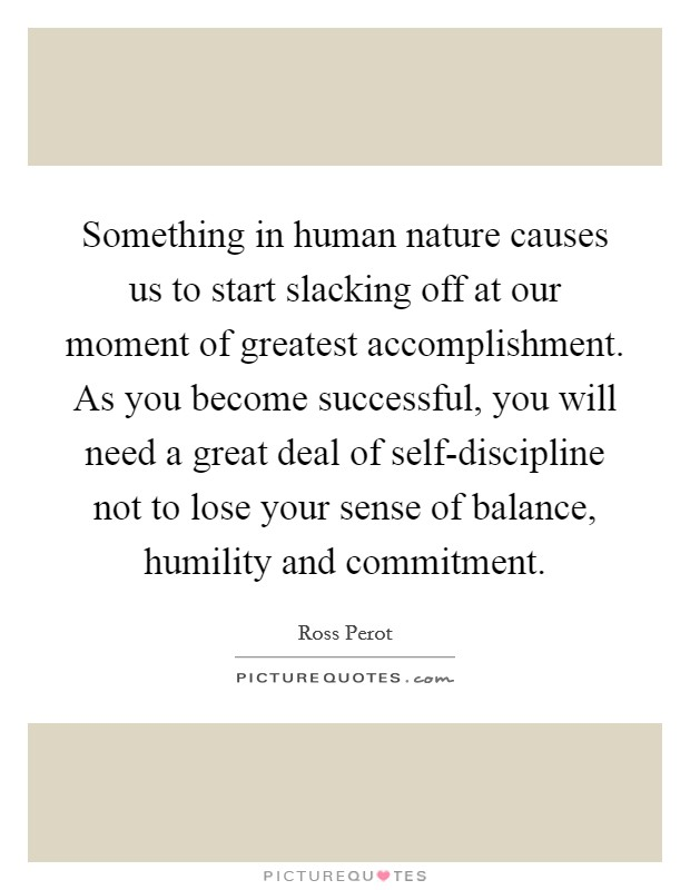 Something in human nature causes us to start slacking off at our moment of greatest accomplishment. As you become successful, you will need a great deal of self-discipline not to lose your sense of balance, humility and commitment Picture Quote #1