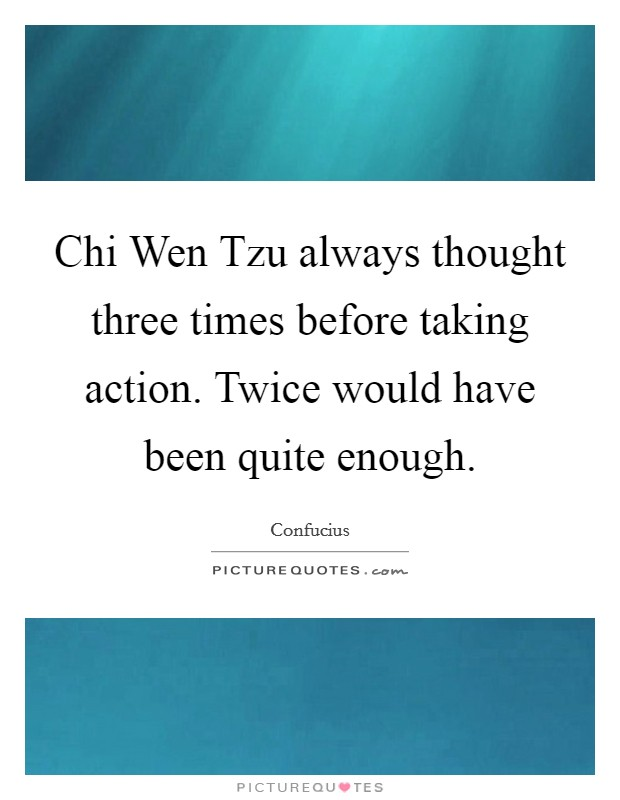 Chi Wen Tzu always thought three times before taking action. Twice would have been quite enough Picture Quote #1