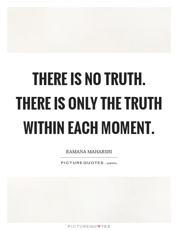 There is no Truth. There is only the truth within each moment Picture Quote #1