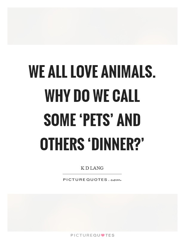 We all love animals. Why do we call some 'pets' and others 'dinner?' Picture Quote #1