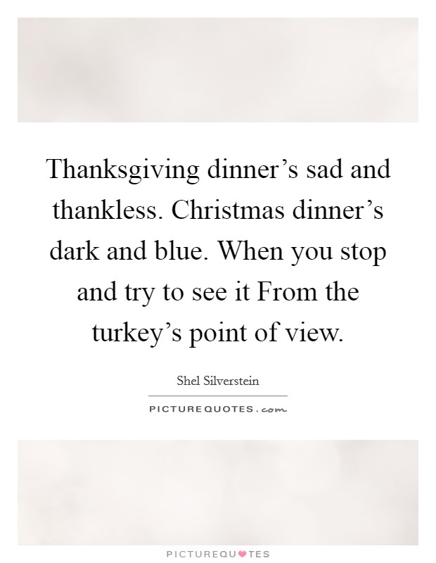 Thanksgiving dinner's sad and thankless. Christmas dinner's dark and blue. When you stop and try to see it From the turkey's point of view Picture Quote #1