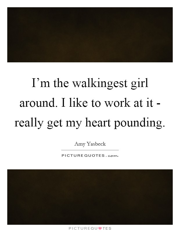 I'm the walkingest girl around. I like to work at it - really get my heart pounding Picture Quote #1