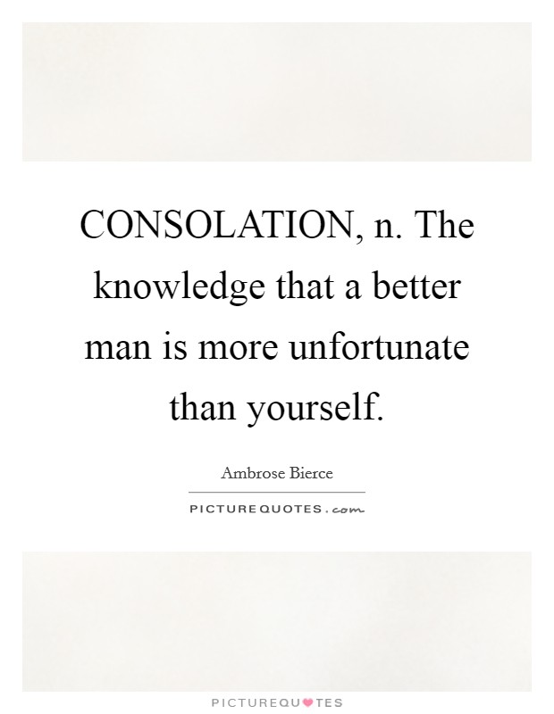 CONSOLATION, n. The knowledge that a better man is more unfortunate than yourself Picture Quote #1