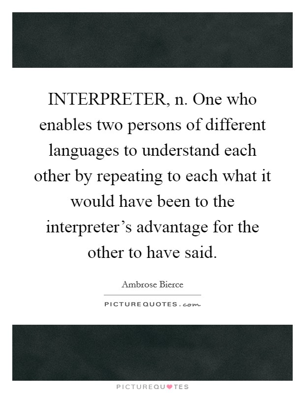 INTERPRETER, n. One who enables two persons of different languages to understand each other by repeating to each what it would have been to the interpreter's advantage for the other to have said Picture Quote #1