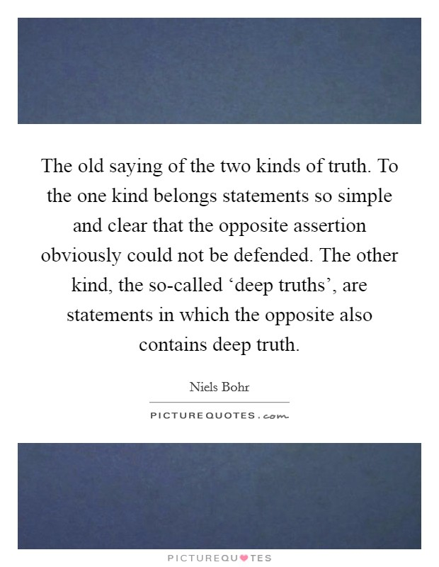 The old saying of the two kinds of truth. To the one kind belongs statements so simple and clear that the opposite assertion obviously could not be defended. The other kind, the so-called 'deep truths', are statements in which the opposite also contains deep truth Picture Quote #1