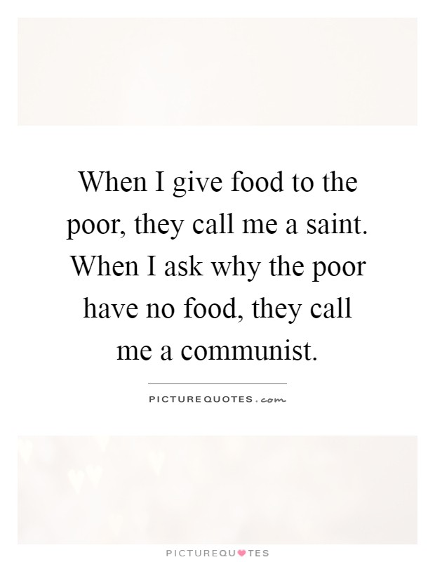 When I give food to the poor, they call me a saint. When I ask why the poor have no food, they call me a communist Picture Quote #1