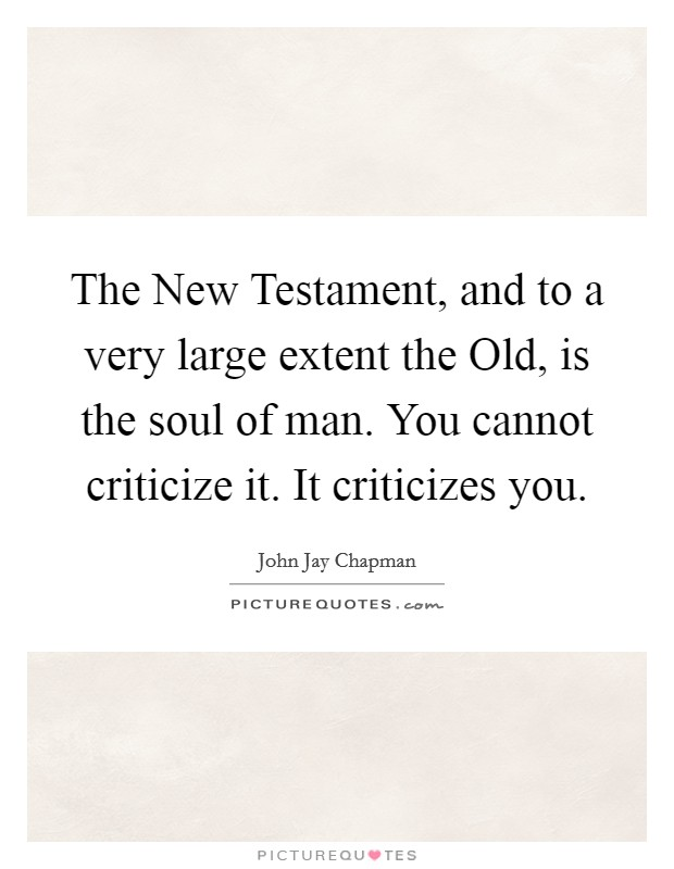 The New Testament, and to a very large extent the Old, is the soul of man. You cannot criticize it. It criticizes you Picture Quote #1