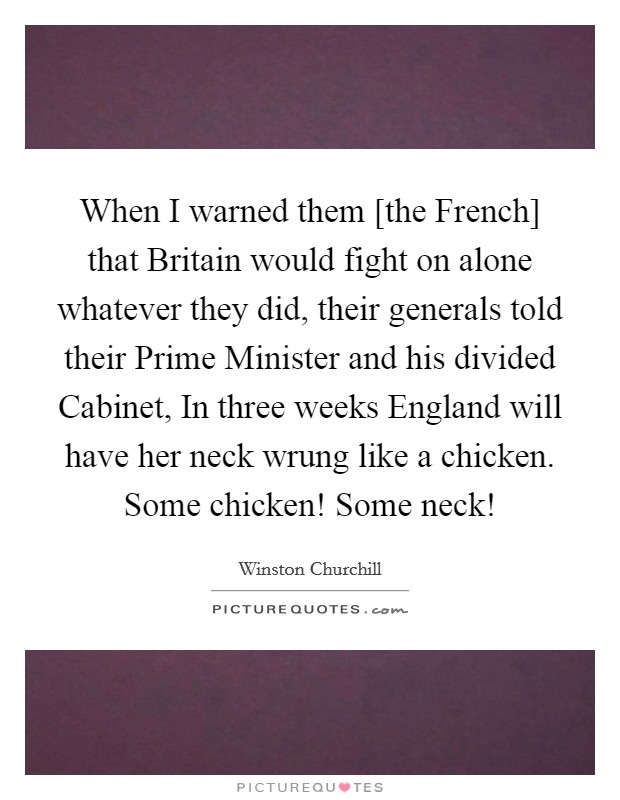 When I warned them [the French] that Britain would fight on alone whatever they did, their generals told their Prime Minister and his divided Cabinet, In three weeks England will have her neck wrung like a chicken. Some chicken! Some neck! Picture Quote #1