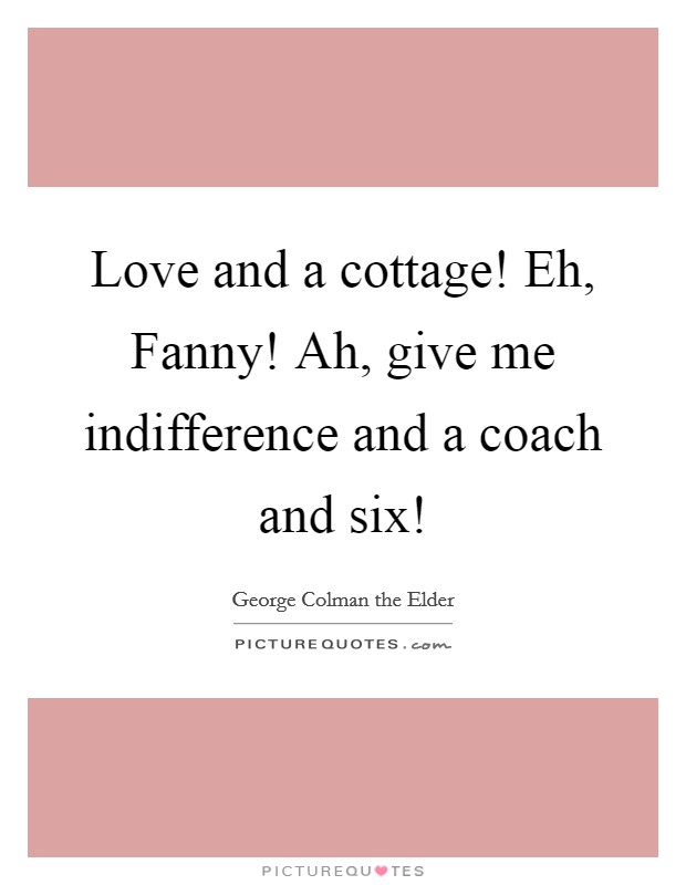 Love and a cottage! Eh, Fanny! Ah, give me indifference and a coach and six! Picture Quote #1