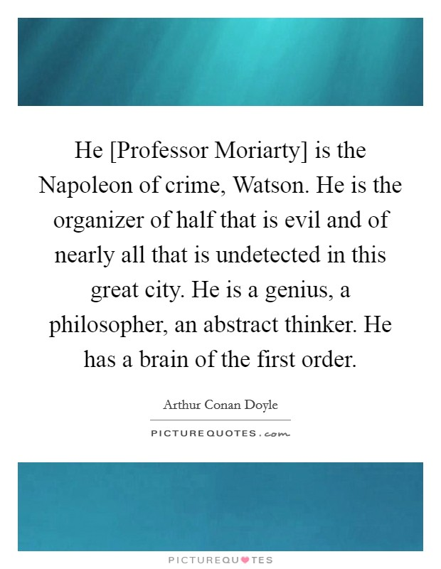 He [Professor Moriarty] is the Napoleon of crime, Watson. He is the organizer of half that is evil and of nearly all that is undetected in this great city. He is a genius, a philosopher, an abstract thinker. He has a brain of the first order Picture Quote #1