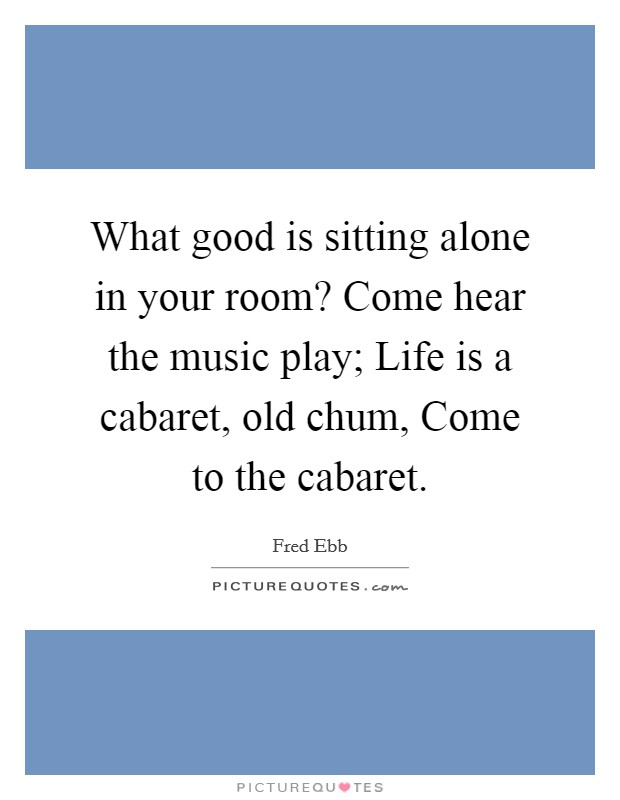 What good is sitting alone in your room? Come hear the music play; Life is a cabaret, old chum, Come to the cabaret Picture Quote #1