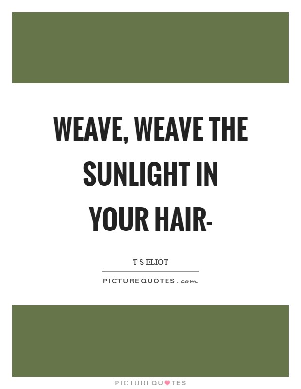 Weave, weave the sunlight in your hair- Picture Quote #1