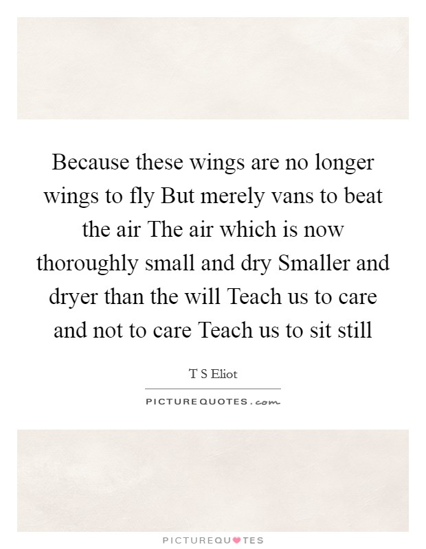 Because these wings are no longer wings to fly But merely vans to beat the air The air which is now thoroughly small and dry Smaller and dryer than the will Teach us to care and not to care Teach us to sit still Picture Quote #1