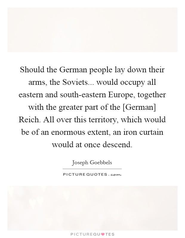 Should the German people lay down their arms, the Soviets... would occupy all eastern and south-eastern Europe, together with the greater part of the [German] Reich. All over this territory, which would be of an enormous extent, an iron curtain would at once descend Picture Quote #1