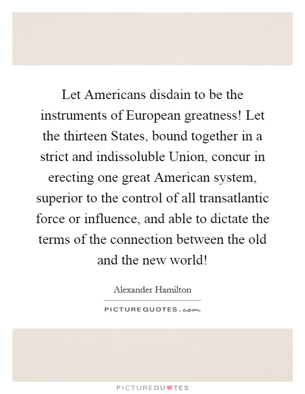 Let Americans disdain to be the instruments of European greatness! Let the thirteen States, bound together in a strict and indissoluble Union, concur in erecting one great American system, superior to the control of all transatlantic force or influence, and able to dictate the terms of the connection between the old and the new world! Picture Quote #1