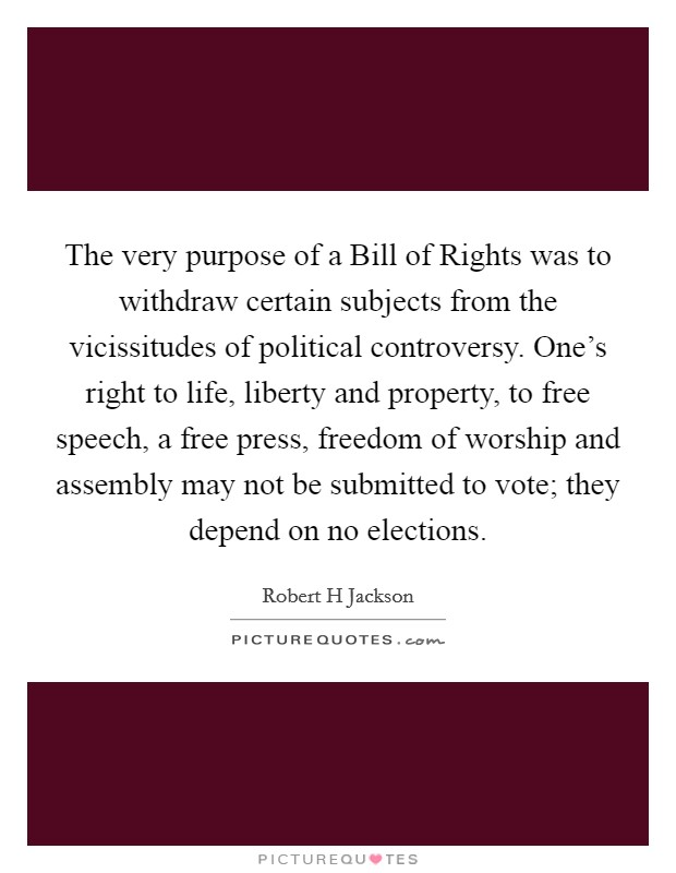 The very purpose of a Bill of Rights was to withdraw certain subjects from the vicissitudes of political controversy. One's right to life, liberty and property, to free speech, a free press, freedom of worship and assembly may not be submitted to vote; they depend on no elections Picture Quote #1