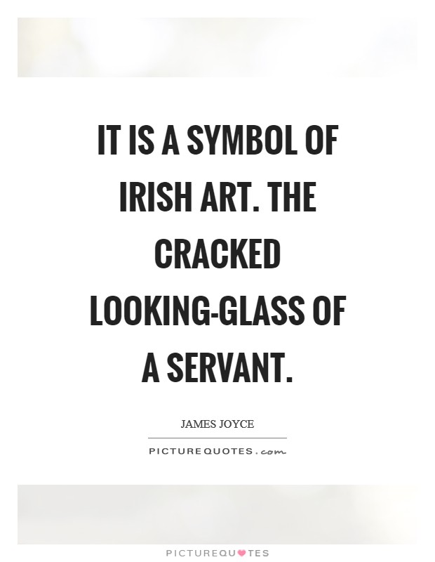 It is a symbol of Irish art. The cracked looking-glass of a servant Picture Quote #1