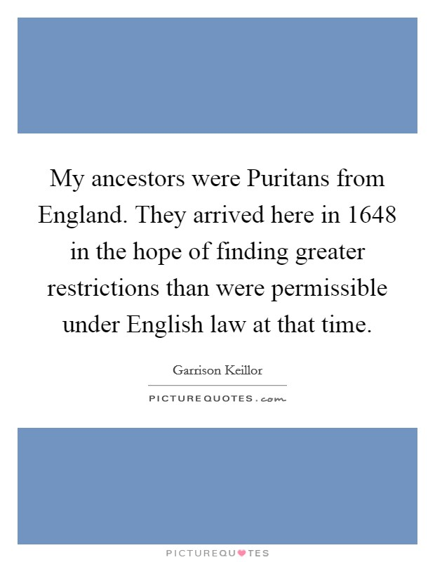 My ancestors were Puritans from England. They arrived here in 1648 in the hope of finding greater restrictions than were permissible under English law at that time Picture Quote #1