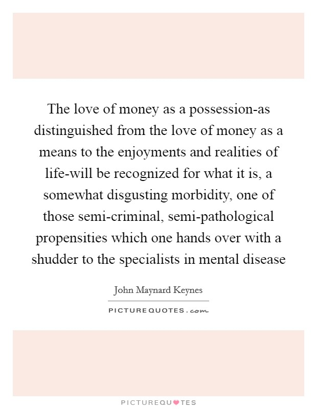 The love of money as a possession-as distinguished from the love of money as a means to the enjoyments and realities of life-will be recognized for what it is, a somewhat disgusting morbidity, one of those semi-criminal, semi-pathological propensities which one hands over with a shudder to the specialists in mental disease Picture Quote #1