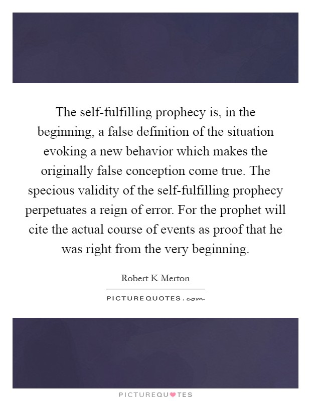The self-fulfilling prophecy is, in the beginning, a false definition of the situation evoking a new behavior which makes the originally false conception come true. The specious validity of the self-fulfilling prophecy perpetuates a reign of error. For the prophet will cite the actual course of events as proof that he was right from the very beginning Picture Quote #1