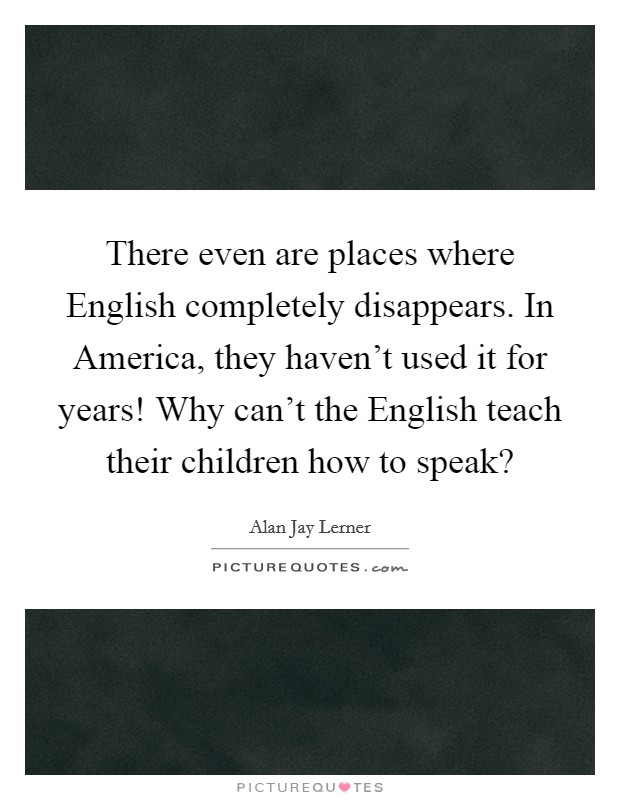 There even are places where English completely disappears. In America, they haven't used it for years! Why can't the English teach their children how to speak? Picture Quote #1