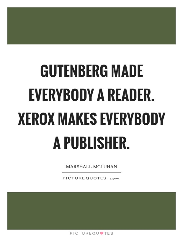 Gutenberg made everybody a reader. Xerox makes everybody a publisher Picture Quote #1