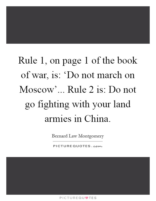 Rule 1, on page 1 of the book of war, is: 'Do not march on Moscow'... Rule 2 is: Do not go fighting with your land armies in China Picture Quote #1