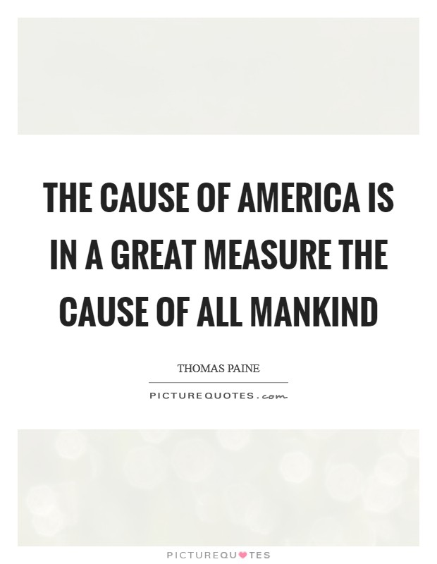 The cause of America is in a great measure the cause of all mankind Picture Quote #1