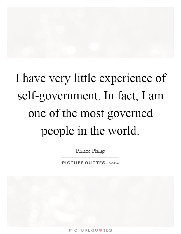 I have very little experience of self-government. In fact, I am one of the most governed people in the world Picture Quote #1